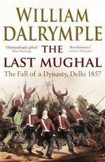 The Last Mughal : The Fall of a Delhi, 1857 - William Dalrymple
