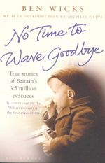 No Time to Wave Goodbye : True stories of Britain's 3.5 million evacuees - Ben Wicks
