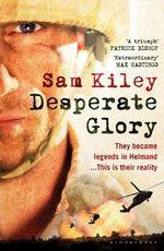 Desperate Glory : At War in Helmand with Britain's 16 Air Assault Brigade - Sam Kiley