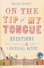 On the Tip of My Tongue : Questions, Facts, Curiosities & Games of a Quizzical Nature - David Gentle