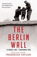 The Berlin Wall : 13 August 1961 - 9 November 1989 - Frederick Taylor