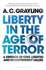Liberty in the Age of Terror : A Defence of Civil Liberties and Enlightenment Values : A Defence of Civil Liberties and Enlightenment Values - A. C. Grayling