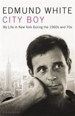 City Boy : My Life During the 1960s and 1970s :  My Life in New York During the 1960s and 1970s - Edmund White
