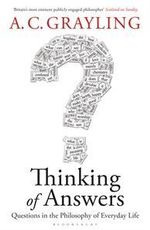 Thinking of Answers: Questions in the Philosophy of Everyday Life - A. C. Grayling