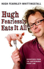 Hugh Fearlessly Eats It All : Dispatches from the Gastronomic Front Line - Hugh Fearnley-Whittingstall