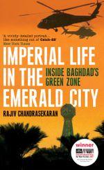 Imperial Life in the Emerald City : Inside Baghdad's Green Zone - Rajiv Chandrasekaran
