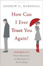 How Can I Ever Trust You Again? : Infidelity: From Discovery to Recovery in Seven Steps - Andrew G. Marshall