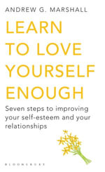 Learn to Love Yourself Enough : Seven steps to improving your self-esteem and your relationships - Andrew G Marshall