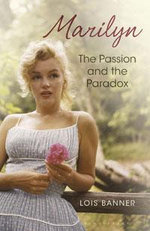 Marilyn : The Passion and the Paradox - Lois W. Banner