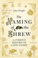 The Naming of the Shrew : A Curious History of Latin Names - John Wright