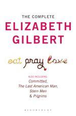 The Complete Elizabeth Gilbert : Eat, Pray, Love; Committed; The Last American Man; Stern Men & Pilgrims - Elizabeth Gilbert