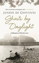 Ghosts By Daylight : A Memoir of War and Love - Janine di Giovanni