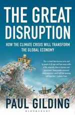 The Great Disruption : How the Climate Crisis Will Transform the Global Economy : 1st Edition - Paul Gilding