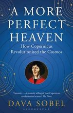 A More Perfect Heaven : How Copernicus Revolutionised the Cosmos - Dava Sobel