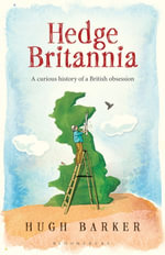 Hedge Britannia : A Curious History of a British Obsession - Hugh Barker