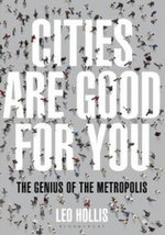 Cities Are Good for You : The Genius of the Metropolis - Leo Hollis