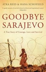 Goodbye Sarajevo : A True Story of Courage, Love and Survival - Atka Reid