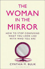 The Woman in the Mirror : How to Stop Confusing What You Look Like with Who You are - Cynthia M. Bulik