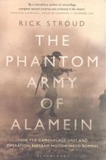 The Phantom Army of Alamein : How the Camouflage Unit and Operation Bertram Hoodwinked Rommel - Rick Stroud