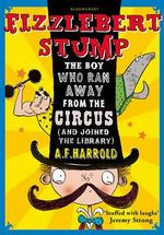 Fizzlebert Stump : The Boy Who Ran Away From the Circus (and joined the library) - A. F. Harrold