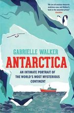 Antarctica : An Intimate Portrait of the World's Most Mysterious Continent - Gabrielle Walker