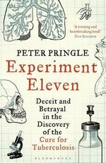 Experiment Eleven : Deceit and Betrayal in the Discovery of the Cure for Tuberculosis - Peter Pringle