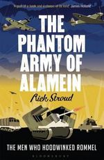 The Phantom Army of Alamein : The Men Who Hoodwinked Rommel - Rick Stroud