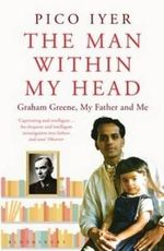 The Man Within My Head : Graham Green, My  Father and Me - Pico Iyer