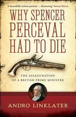 Why Spencer Perceval Had to Die : The Assassination of a British Prime Minister - Andro Linklater
