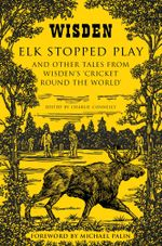 Elk Stopped Play : And Other Tales from Wisden's 'Cricket Round the World'