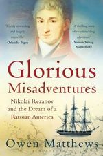 Glorious Misadventures : Nikolai Rezanov and the Dream of a Russian America - Owen Matthews