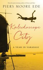 Kaleidoscope City : A Year in Varanasi - Piers Moore Ede