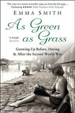 As Green as Grass : Growing Up Before, During & After the Second World War - Emma Smith