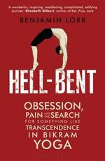 Hell-Bent : Obsession, Pain and the Search for Something Like Transcendence in Bikram Yoga - Benjamin Lorr