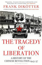 The Tragedy of Liberation : A History of the Chinese Revolution 1945-1957 - Frank Dikotter