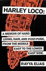 Harley Loco : A Memoir of Hard Living, Hair and Post-punk, from the Middle East to the Lower East Side - Rayya Elias
