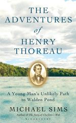 The Adventures of Henry Thoreau : A Young Man's Unlikely Path to Walden Pond - Michael Sims