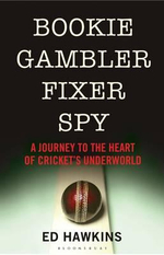 Bookie Gambler Fixer Spy : A Journey to the Heart of Cricket's Underworld - Ed Hawkins