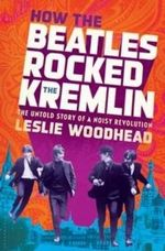 How the Beatles Rocked the Kremlin : The Untold Story of a Noisy Revolution - Leslie Woodhead