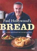 Paul Hollywood's Bread : How to make great breads into even greater meals - Paul Hollywood