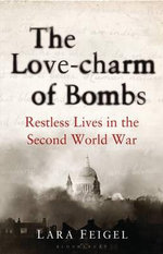 Love Charm of Bombs : Restless Lives in the Second World War - Lara Feigel