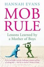 MOB Rule : Lessons Learned by a Mother Of Boys - Hannah Evans