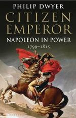 Citizen Emperor : Napoleon in Power 1799-1815 - Philip Dwyer