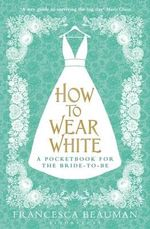 How to Wear White : A Pocketbook for the Bride-to-be - Francesca Beauman