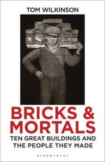 Bricks and Mortals : Ten Great Buildings and the People They Made - Tom Wilkinson