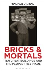 Bricks & Mortals : Ten Great Buildings and the People They Made - Tom Wilkinson