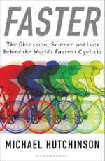 Faster : The Obsession, Science and Luck Behind the World's Fastest Cyclists - Michael Hutchinson