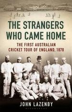 The Strangers Who Came Home : The First Australian Cricket Tour of England - John Lazenby