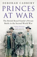 Princes at War : The British Royal Family's Private Battle in the Second World War - Deborah Cadbury