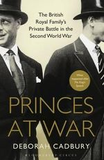 Princes at War : The British Royal Family's Private Battle in the Second World War - Deborah Cadbury